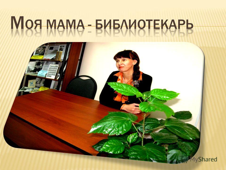 К примеру, моя мама (Митичкина Елена Александровна) – БИБЛИОТЕКАРЬ.