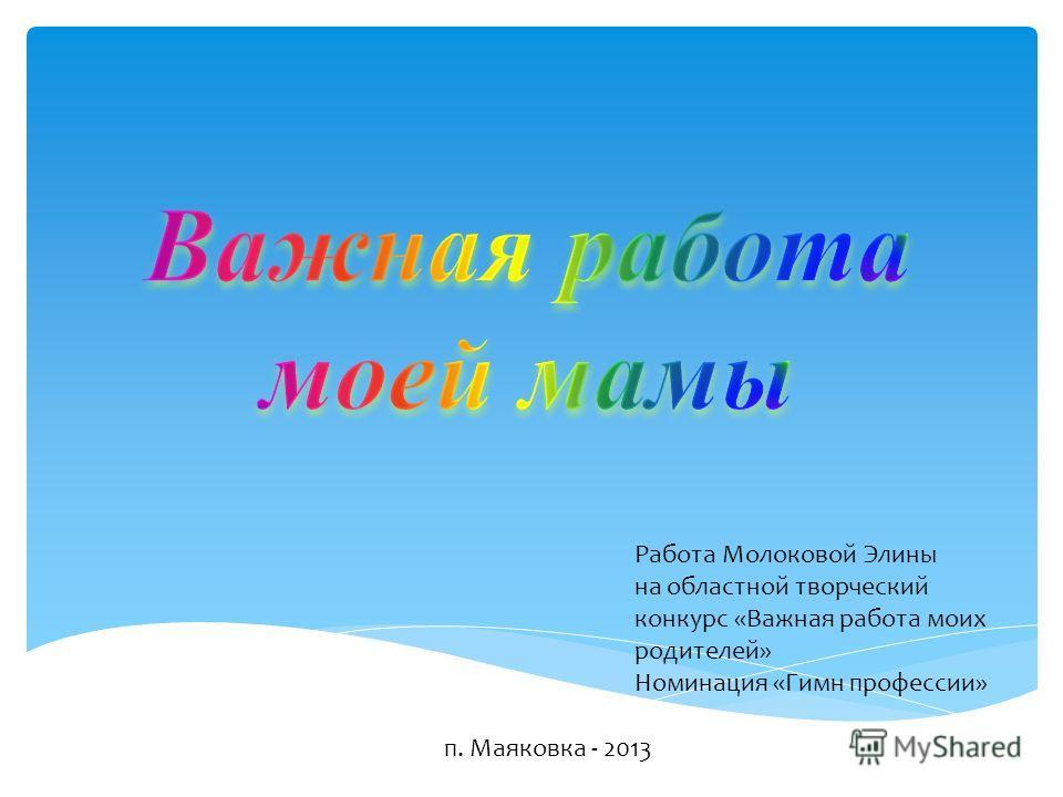 Работа Молоковой Элины на областной творческий конкурс «Важная работа моих родителей» Номинация «Гимн профессии» п. Маяковка - 2013