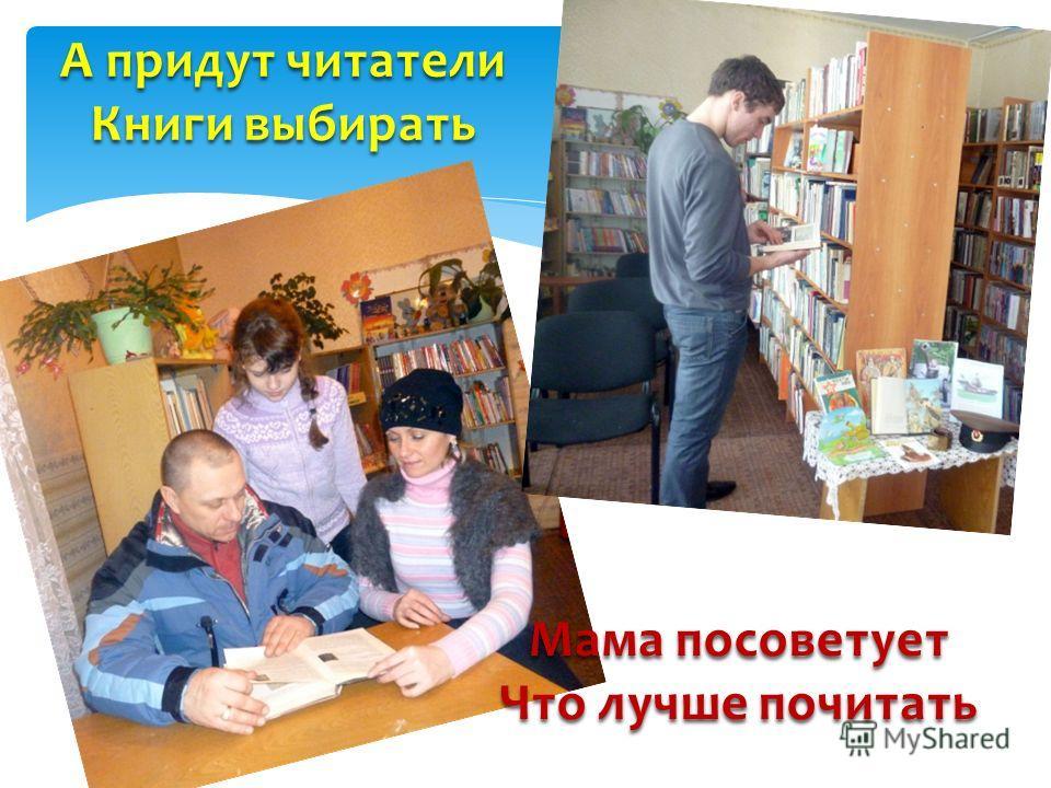 А придут читатели Книги выбирать Мама посоветует Что лучше почитать