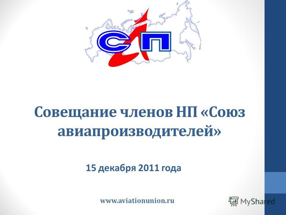 Совещание членов НП «Союз авиапроизводителей» 15 декабря 2011 года www.aviationunion.ru