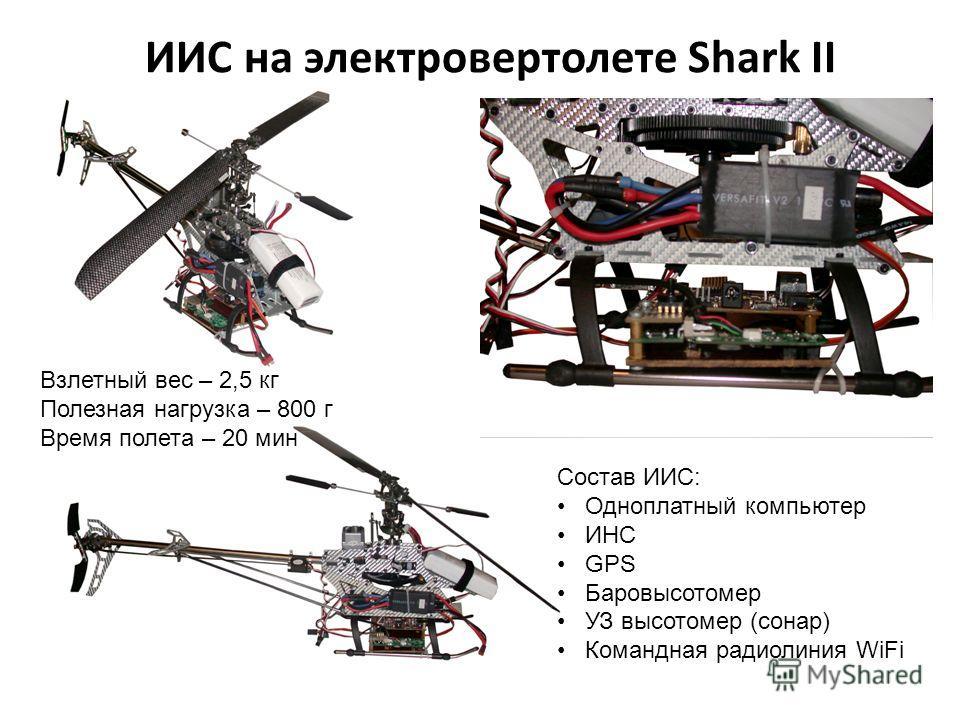 ИИС на электровертолете Shark II Состав ИИС: Одноплатный компьютер ИНС GPS Баровысотомер УЗ высотомер (сонар) Командная радиолиния WiFi Взлетный вес – 2,5 кг Полезная нагрузка – 800 г Время полета – 20 мин