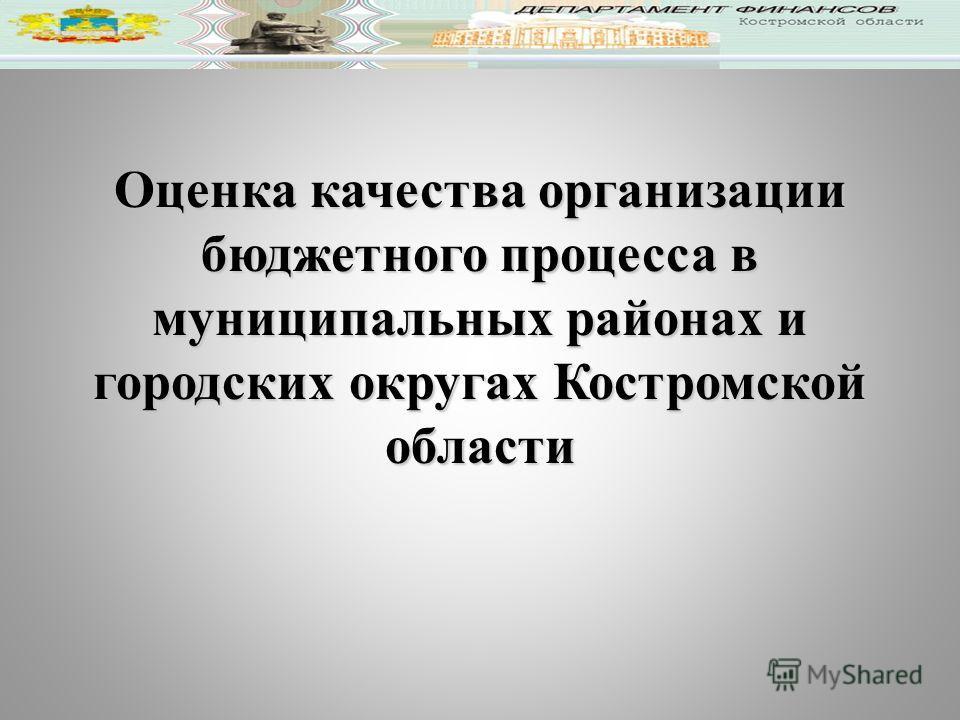 Оценка качества организации бюджетного процесса в муниципальных районах и городских округах Костромской области
