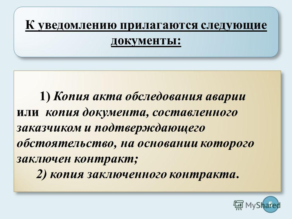 К уведомлению прилагаются следующие документы: 1) Копия акта обследования аварии или копия документа, составленного заказчиком и подтверждающего обстоятельство, на основании которого заключен контракт; 2) копия заключенного контракта. 1) Копия акта о