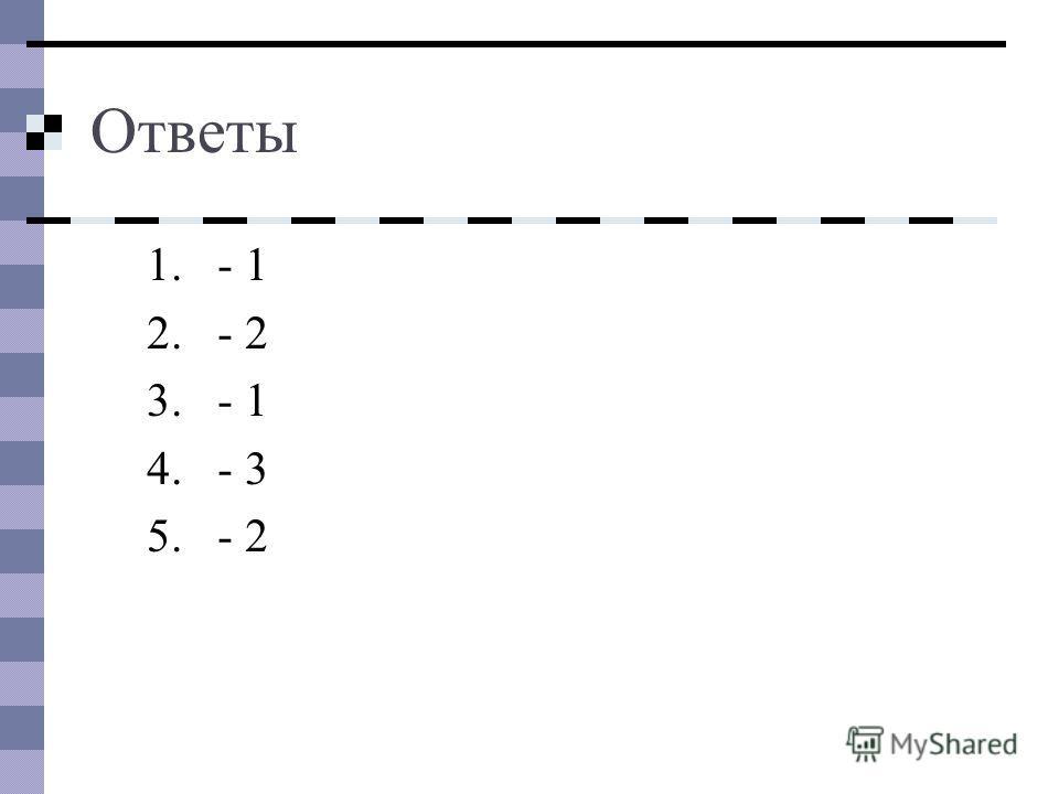 Ответы 1.- 1 2.- 2 3.- 1 4.- 3 5.- 2