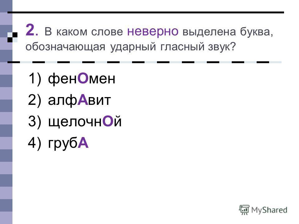 2. В каком слове неверно выделена буква, обозначающая ударный гласный звук? 1)фенОмен 2)алфАвит 3)щелочнОй 4)грубА