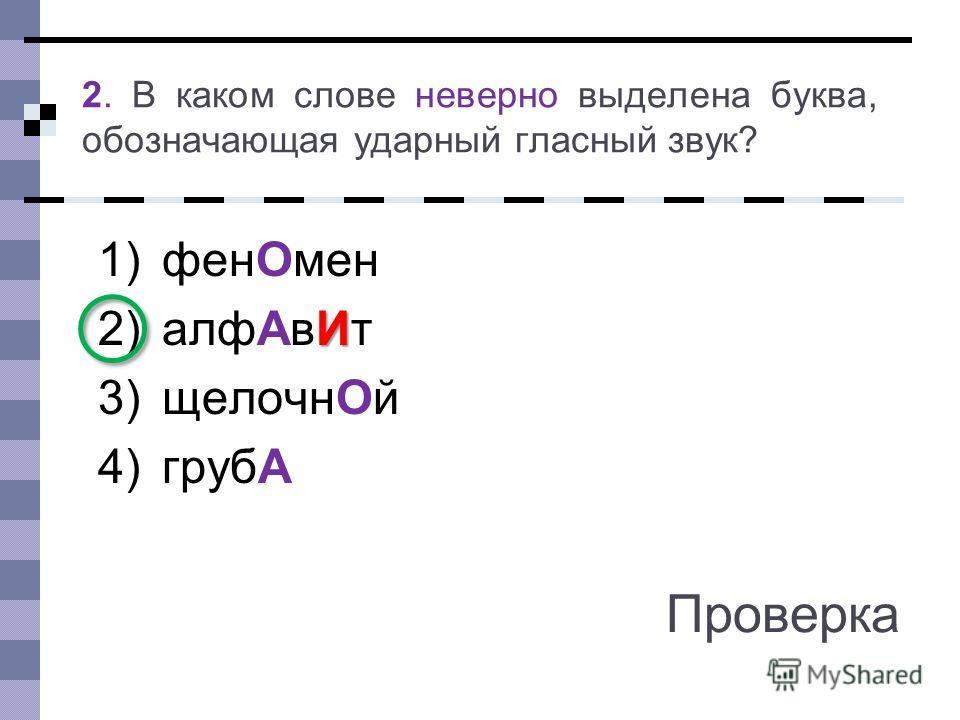 1)фенОмен И 2)алфАвИт 3)щелочнОй 4)грубА 2. В каком слове неверно выделена буква, обозначающая ударный гласный звук? Проверка