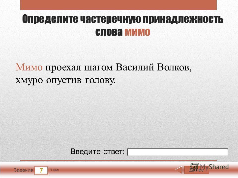 Далее 7 Задание 1 бал. Введите ответ: Определите частеречную принадлежность слова мимо Мимо проехал шагом Василий Волков, хмуро опустив голову.