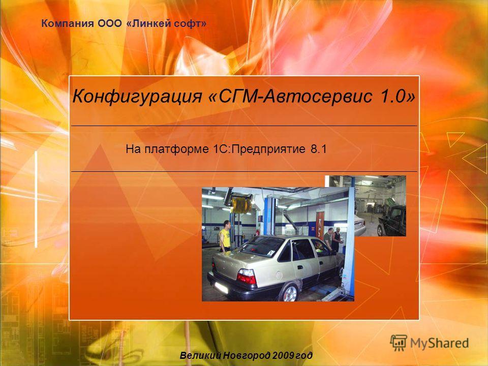 Конфигурация «СГМ-Автосервис 1.0» На платформе 1С:Предприятие 8.1 Компания ООО «Линкей софт» Великий Новгород 2009 год