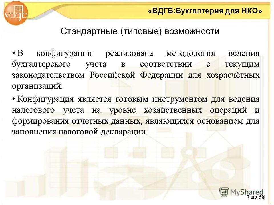 Стандартные (типовые) возможности «ВДГБ:Бухгалтерия для НКО» В конфигурации реализована методология ведения бухгалтерского учета в соответствии с текущим законодательством Российской Федерации для хозрасчётных организаций. В конфигурации реализована