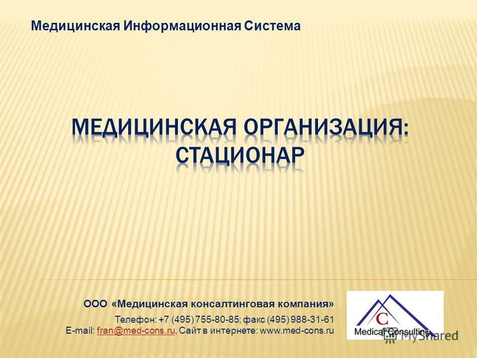 Медицинская Информационная Система ООО «Медицинская консалтинговая компания» Телефон: +7 (495) 755-80-85; факс (495) 988-31-61 E-mail: fran@med-cons.ru, Сайт в интернете: www.med-cons.rufran@med-cons.ru