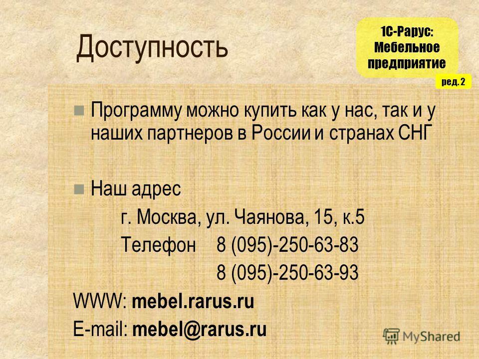 1С-Рарус: Мебельное предприятие ред. 2 Доступность Программу можно купить как у нас, так и у наших партнеров в России и странах СНГ Наш адрес г. Москва, ул. Чаянова, 15, к.5 Телефон 8 (095)-250-63-83 8 (095)-250-63-93 WWW: mebel.rarus.ru E-mail: mebe