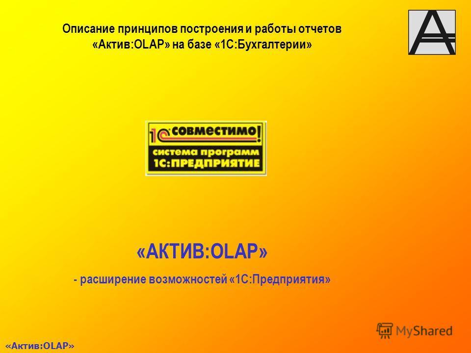 «Актив:OLAP» «АКТИВ:OLAP» - расширение возможностей «1С:Предприятия» Описание принципов построения и работы отчетов «Актив:OLAP» на базе «1С:Бухгалтерии»