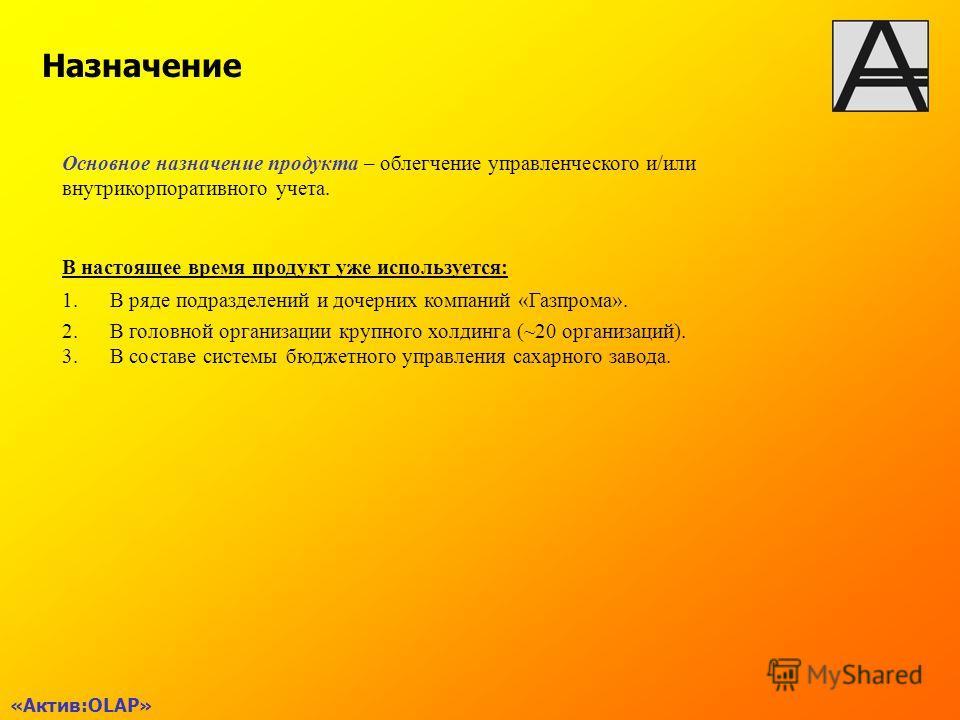 «Актив:OLAP» Назначение Основное назначение продукта – облегчение управленческого и/или внутрикорпоративного учета. В настоящее время продукт уже используется: 1.В ряде подразделений и дочерних компаний «Газпрома». 2.В головной организации крупного х