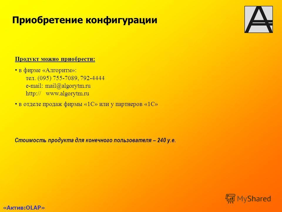 Приобретение конфигурации Стоимость продукта для конечного пользователя – 240 у.е. Продукт можно приобрести: в фирме «Алгоритм»: тел. (095) 755-7089, 792-4444 e-mail: mail@algorytm.ru http:// www.algorytm.ru в отделе продаж фирмы «1С» или у партнеров