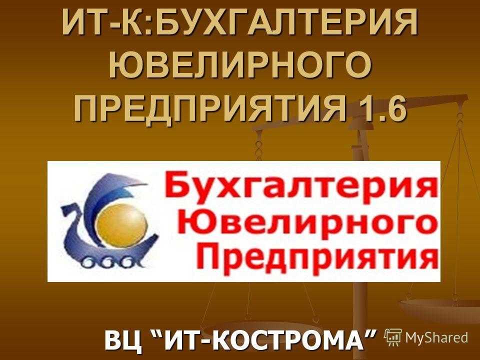 ИТ-К:БУХГАЛТЕРИЯ ЮВЕЛИРНОГО ПРЕДПРИЯТИЯ 1.6 ВЦ ИТ-КОСТРОМА