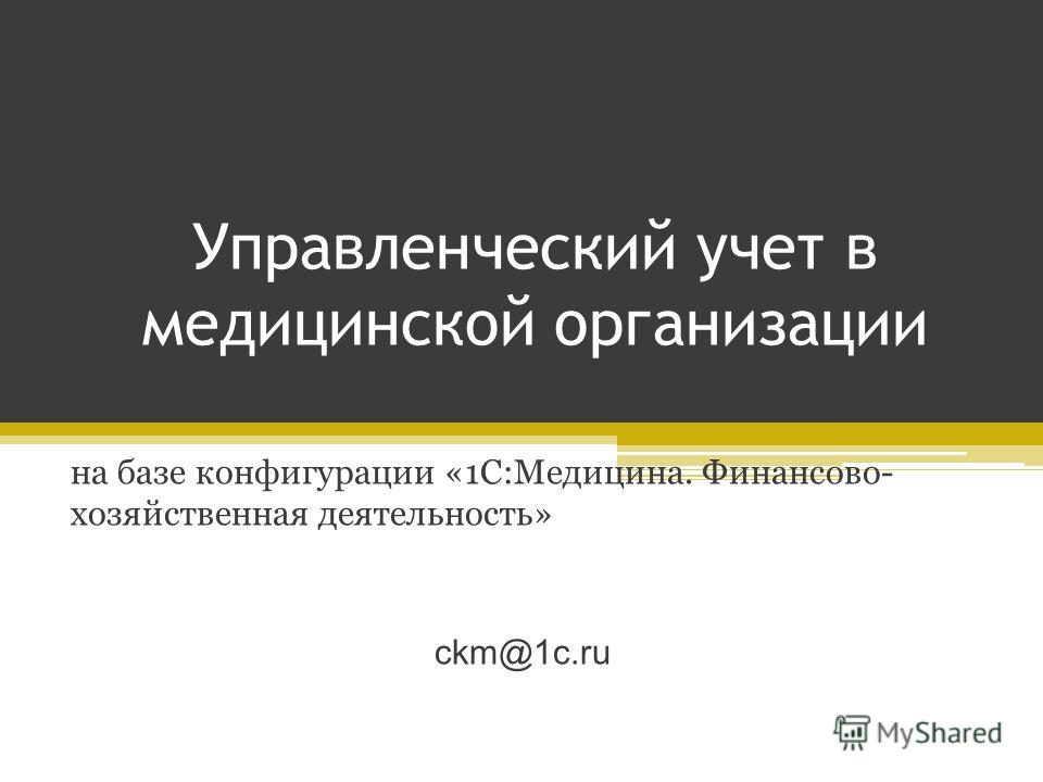 Управленческий учет в медицинской организации на базе конфигурации «1С:Медицина. Финансово- хозяйственная деятельность» ckm@1c.ru