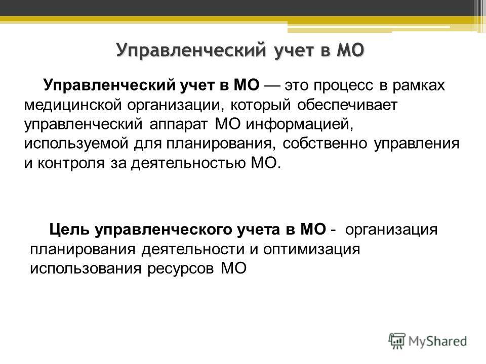 Управленческий учет в МО Управленческий учет в МО это процесс в рамках медицинской организации, который обеспечивает управленческий аппарат МО информацией, используемой для планирования, собственно управления и контроля за деятельностью МО. Цель упра