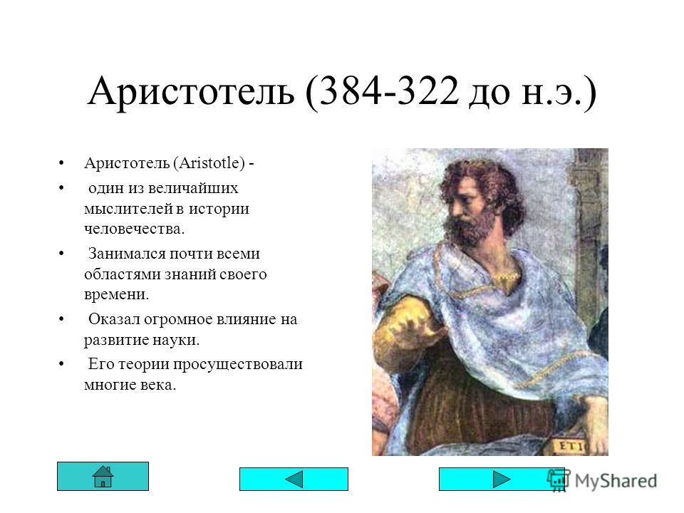 Аристотель (384-322 до н.э.) Аристотель (Aristotle) - один из величайших мыслителей в истории человечества. Занимался почти всеми областями знаний своего времени. Оказал огромное влияние на развитие науки. Его теории просуществовали многие века.
