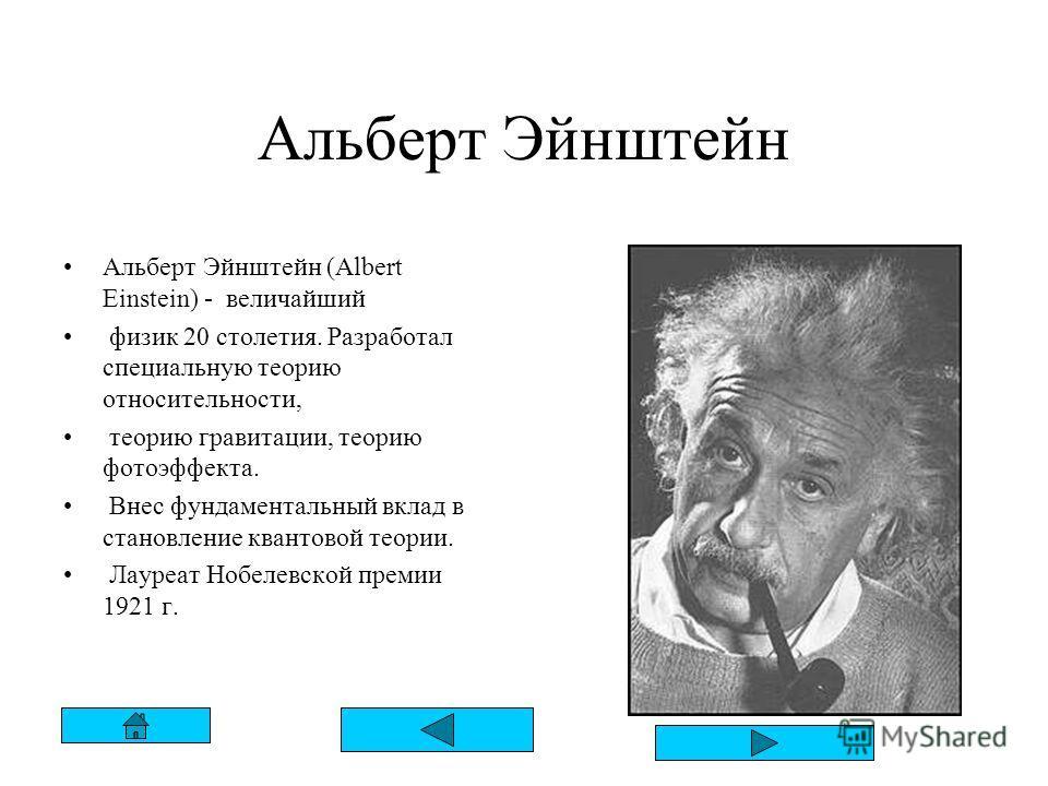 Альберт Эйнштейн Альберт Эйнштейн (Albert Einstein) - величайший физик 20 столетия. Разработал специальную теорию относительности, теорию гравитации, теорию фотоэффекта. Внес фундаментальный вклад в становление квантовой теории. Лауреат Нобелевской п