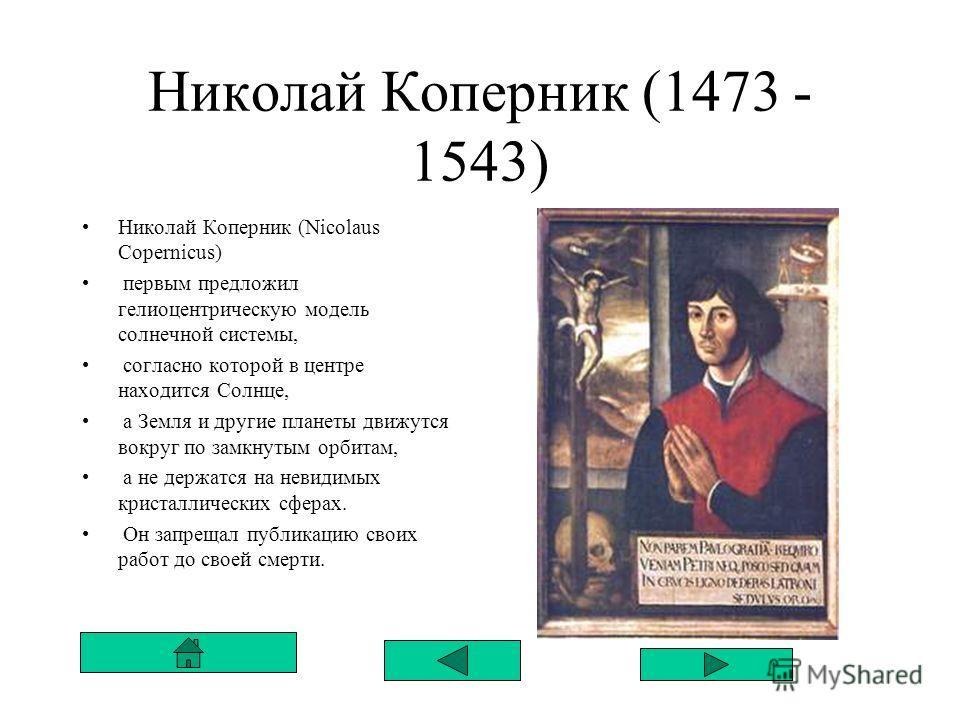 Николай Коперник (1473 - 1543) Николай Коперник (Nicolaus Copernicus) первым предложил гелиоцентрическую модель солнечной системы, согласно которой в центре находится Солнце, а Земля и другие планеты движутся вокруг по замкнутым орбитам, а не держатс