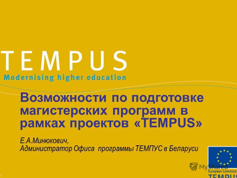 Возможности по подготовке магистерских программ в рамках проектов «TEMPUS» Е.А.Минюкович, Администратор Офиса программы ТЕМПУС в Беларуси