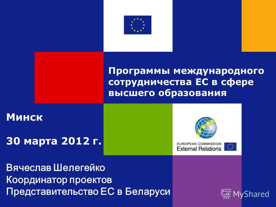 Программы международного сотрудничества ЕС в сфере высшего образования Минск 30 марта 2012 г. Вячеслав Шелегейко Координатор проектов Представительство ЕС в Беларуси