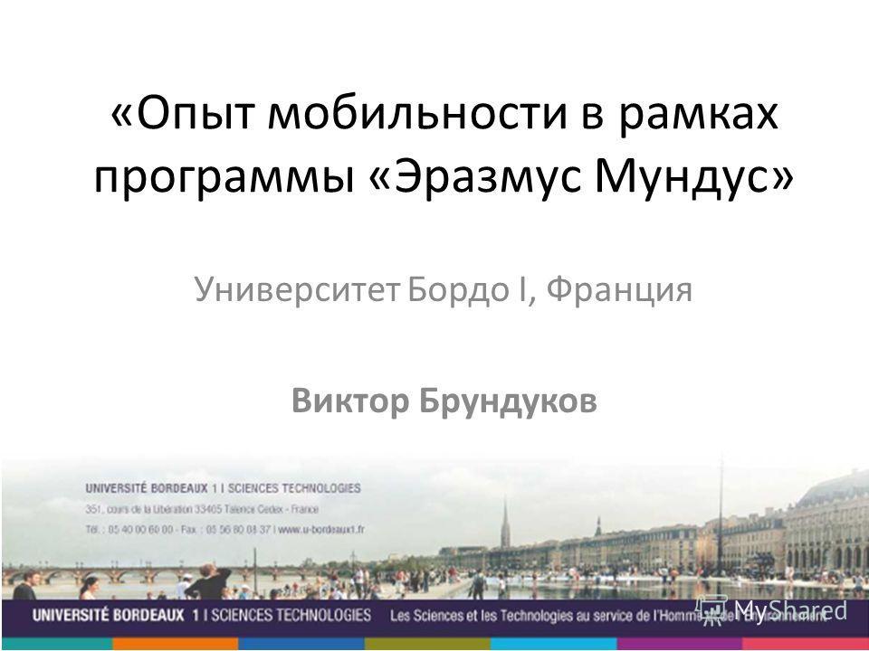 «Опыт мобильности в рамках программы «Эразмус Мундус» Университет Бордо I, Франция Виктор Брундуков