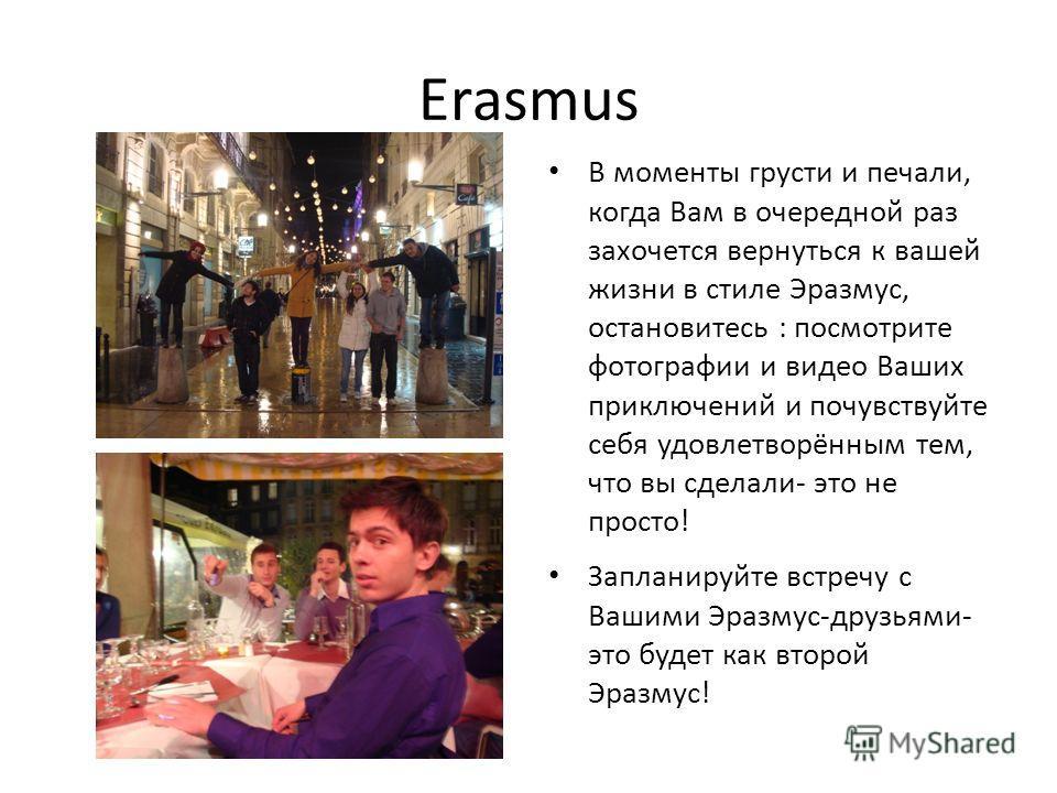 Erasmus В моменты грусти и печали, когда Вам в очередной раз захочется вернуться к вашей жизни в стиле Эразмус, остановитесь : посмотрите фотографии и видео Ваших приключений и почувствуйте себя удовлетворённым тем, что вы сделали- это не просто! Зап