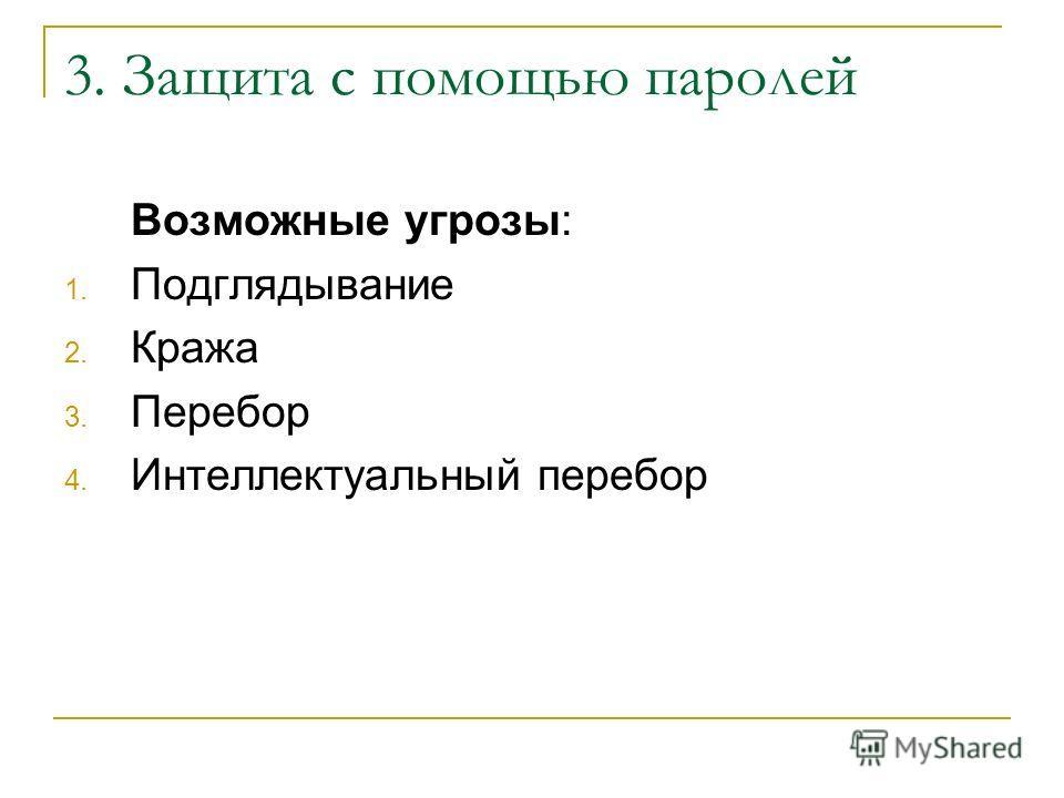 3. Защита с помощью паролей Возможные угрозы: 1. Подглядывание 2. Кража 3. Перебор 4. Интеллектуальный перебор