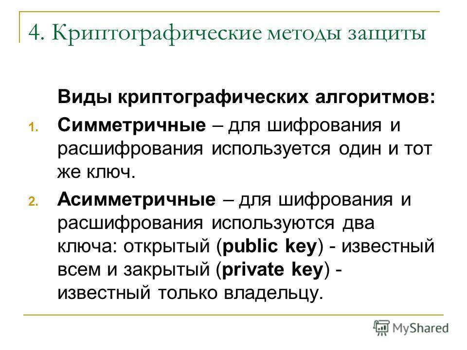 4. Криптографические методы защиты Виды криптографических алгоритмов: 1. Симметричные – для шифрования и расшифрования используется один и тот же ключ. 2. Асимметричные – для шифрования и расшифрования используются два ключа: открытый (public key) -
