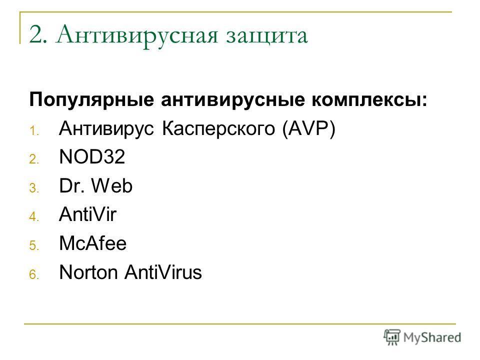 2. Антивирусная защита Популярные антивирусные комплексы: 1. Антивирус Касперского (AVP) 2. NOD32 3. Dr. Web 4. AntiVir 5. McAfee 6. Norton AntiVirus