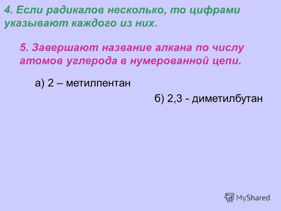 а) 2 – метилпентан 5. Завершают название алкана по числу атомов углерода в нумерованной цепи. 4. Если радикалов несколько, то цифрами указывают каждого из них. б) 2,3 - диметилбутан