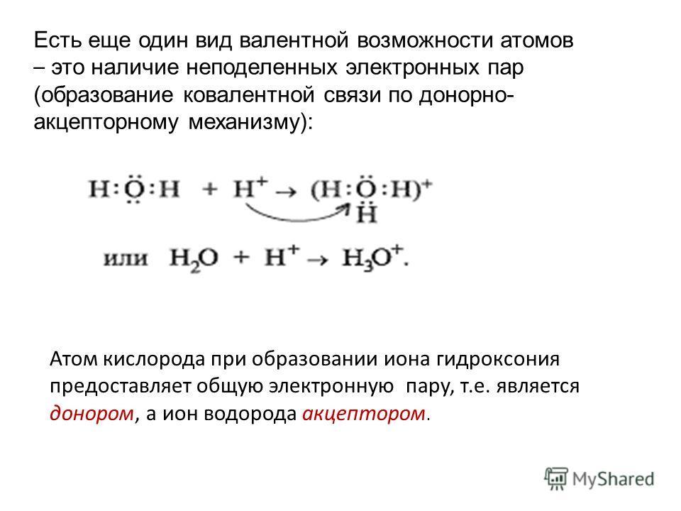 Есть еще один вид валентной возможности атомов – это наличие неподеленных электронных пар (образование ковалентной связи по донорно- акцепторному механизму): Атом кислорода при образовании иона гидроксония предоставляет общую электронную пару, т.е. я