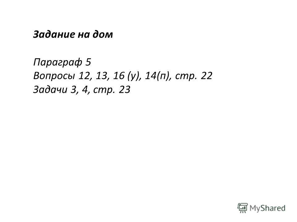 Задание на дом Параграф 5 Вопросы 12, 13, 16 (у), 14(п), стр. 22 Задачи 3, 4, стр. 23