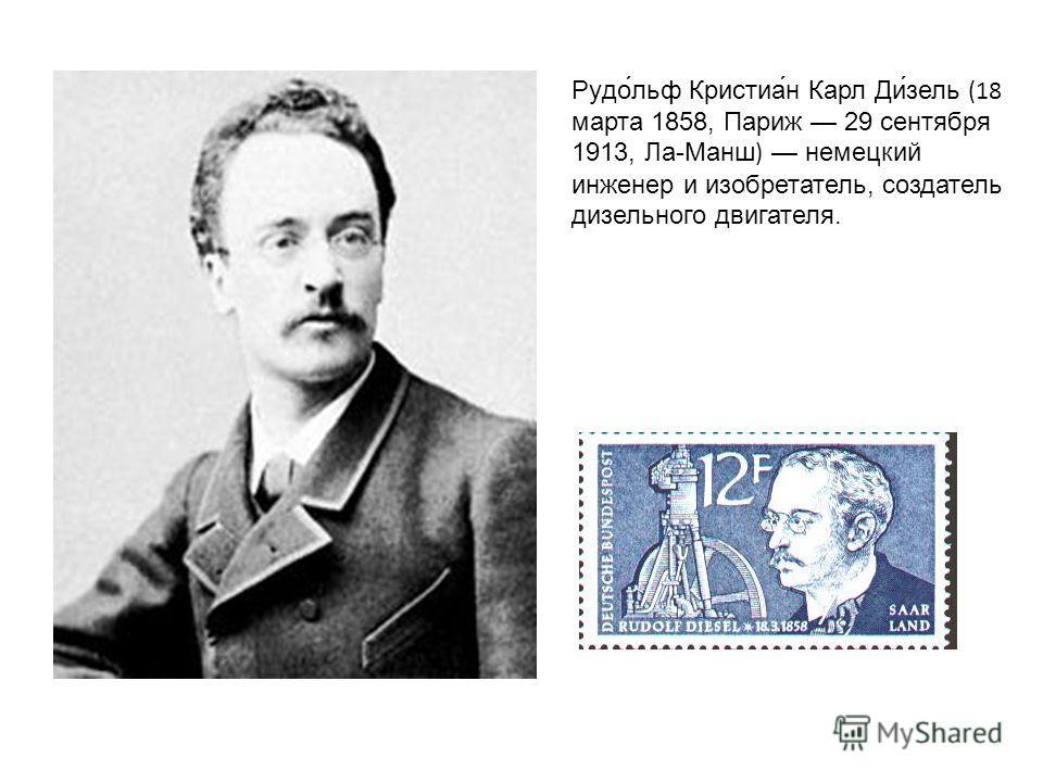 Рудо́льф Кристиа́н Карл Ди́зель (18 марта 1858, Париж 29 сентября 1913, Ла-Манш) немецкий инженер и изобретатель, создатель дизельного двигателя.
