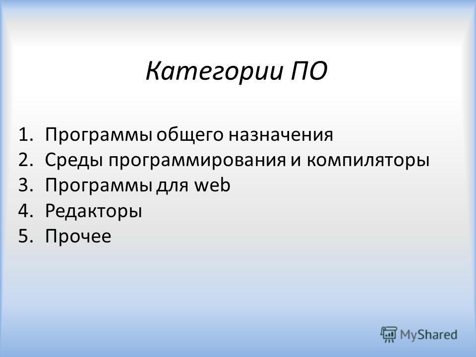 Категории ПО 1.Программы общего назначения 2.Среды программирования и компиляторы 3.Программы для web 4.Редакторы 5.Прочее