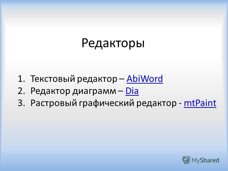Редакторы 1.Текстовый редактор – AbiWordAbiWord 2.Редактор диаграмм – DiaDia 3.Растровый графический редактор - mtPaintmtPaint
