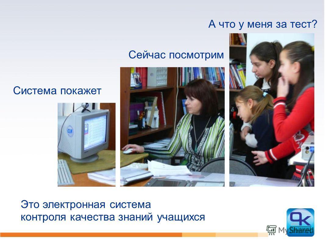 А что у меня за тест? Сейчас посмотрим Система покажет Это электронная система контроля качества знаний учащихся
