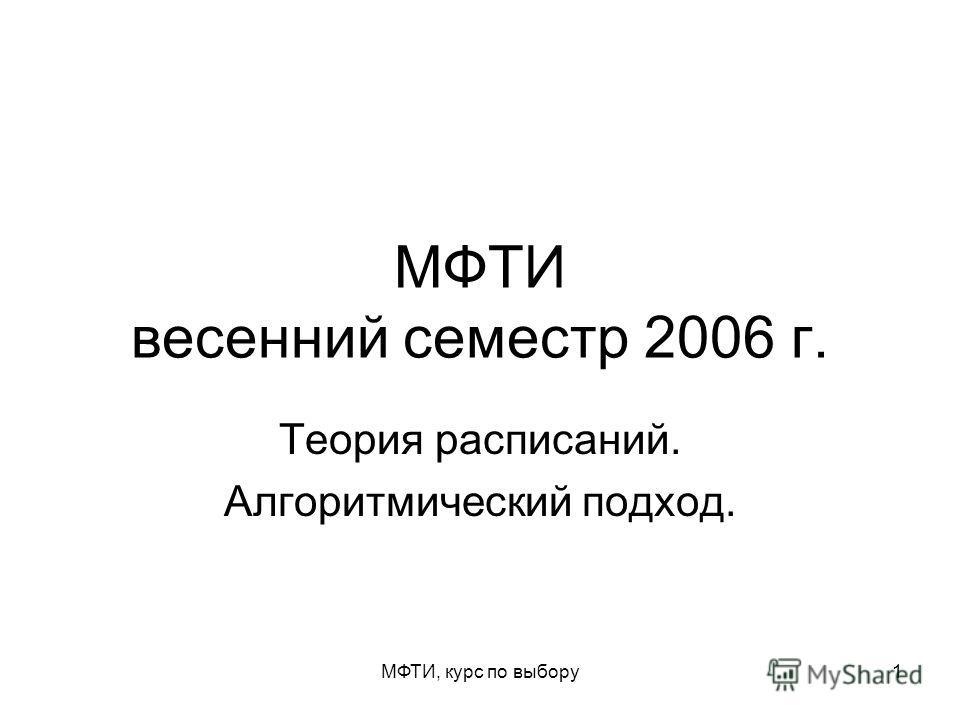 МФТИ, курс по выбору1 МФТИ весенний семестр 2006 г. Теория расписаний. Алгоритмический подход.