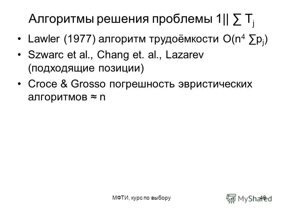 МФТИ, курс по выбору48 Алгоритмы решения проблемы 1|| T j Lawler (1977) алгоритм трудоёмкости O(n 4 p j ) Szwarc et al., Chang et. al., Lazarev (подходящие позиции) Croce & Grosso погрешность эвристических алгоритмов n