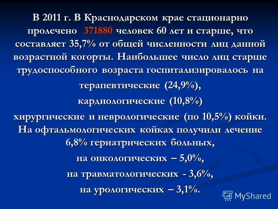 В 2011 г. В Краснодарском крае стационарно пролечено 371880 человек 60 лет и старше, что составляет 35,7% от общей численности лиц данной возрастной когорты. Наибольшее число лиц старше трудоспособного возраста госпитализировалось на терапевтические