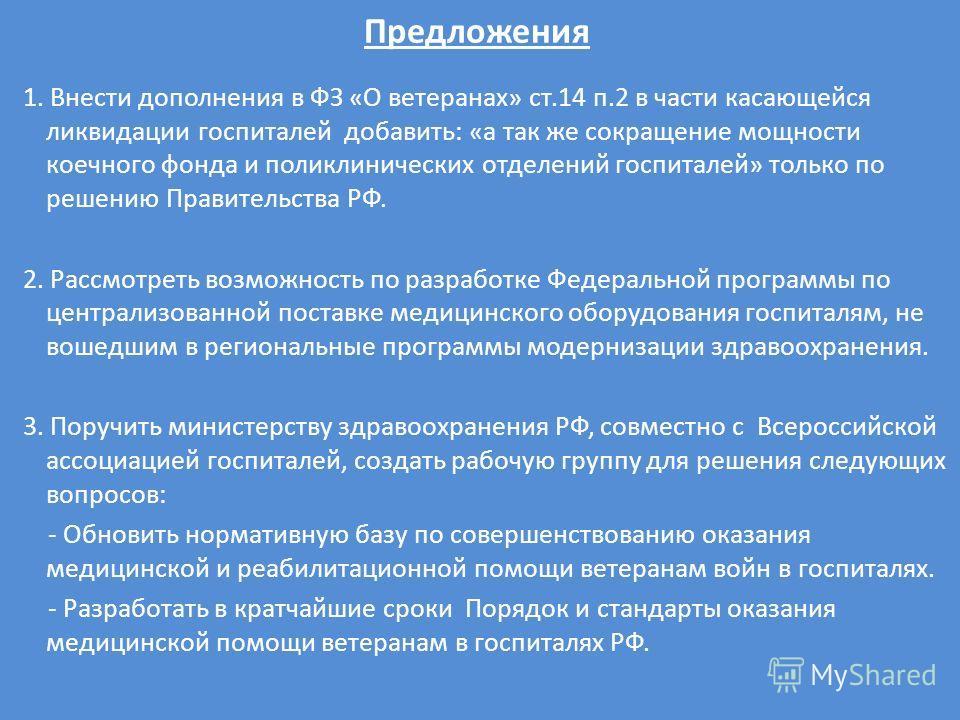 Предложения 1. Внести дополнения в ФЗ «О ветеранах» ст.14 п.2 в части касающейся ликвидации госпиталей добавить: «а так же сокращение мощности коечного фонда и поликлинических отделений госпиталей» только по решению Правительства РФ. 2. Рассмотреть в