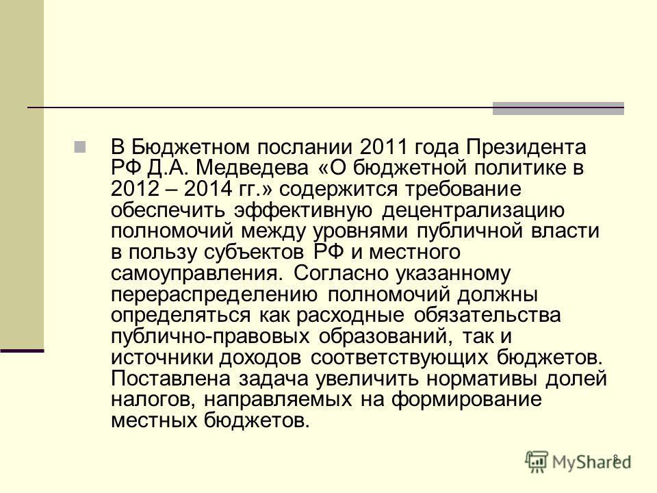 8 В Бюджетном послании 2011 года Президента РФ Д.А. Медведева «О бюджетной политике в 2012 – 2014 гг.» содержится требование обеспечить эффективную децентрализацию полномочий между уровнями публичной власти в пользу субъектов РФ и местного самоуправл