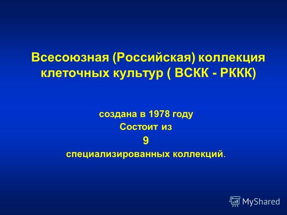Всесоюзная (Российская) коллекция клеточных культур ( ВСКК - РККК) создана в 1978 году Состоит из 9 специализированных коллекций.