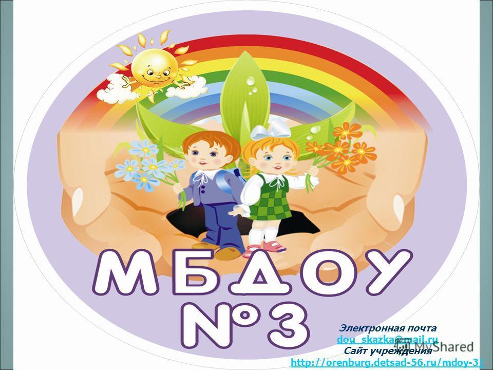 Электронная почта dou_skazka@mail.ru dou_skazka@mail.ru Cайт учреждения http://orenburg.detsad-56.ru/mdoy-3/