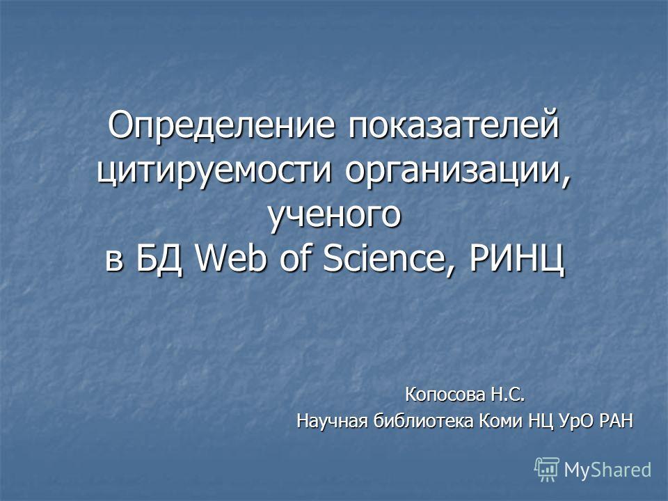Определение показателей цитируемости организации, ученого в БД Web of Science, РИНЦ Копосова Н.С. Научная библиотека Коми НЦ УрО РАН