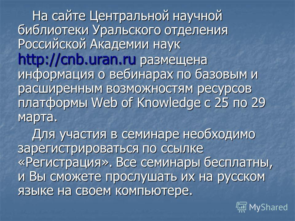 На сайте Центральной научной библиотеки Уральского отделения Российской Академии наук http://cnb.uran.ru размещена информация о вебинарах по базовым и расширенным возможностям ресурсов платформы Web of Knowledge с 25 по 29 марта. Для участия в семина