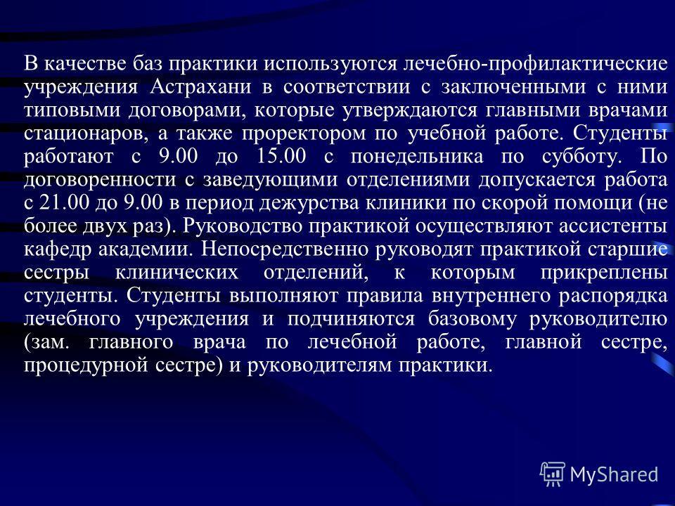В качестве баз практики используются лечебно-профилактические учреждения Астрахани в соответствии с заключенными с ними типовыми договорами, которые утверждаются главными врачами стационаров, а также проректором по учебной работе. Студенты работают с