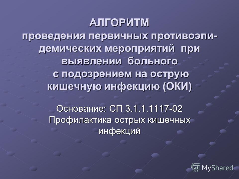 АЛГОРИТМ проведения первичных противоэпи- демических мероприятий при выявлении больного с подозрением на острую кишечную инфекцию (ОКИ) Основание: СП 3.1.1.1117-02 Профилактика острых кишечных инфекций