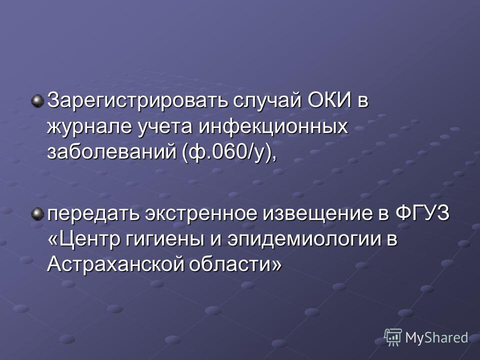 Зарегистрировать случай ОКИ в журнале учета инфекционных заболеваний (ф.060/у), передать экстренное извещение в ФГУЗ «Центр гигиены и эпидемиологии в Астраханской области»
